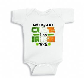 Not only am I Cute I am Irish Too baby bodysuit or Kids Shirt